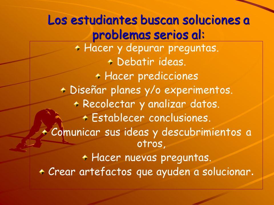 Los estudiantes buscan soluciones a problemas serios al: Hacer y depurar preguntas. Debatir ideas. Hacer predicciones Diseñar planes y/o experimentos.