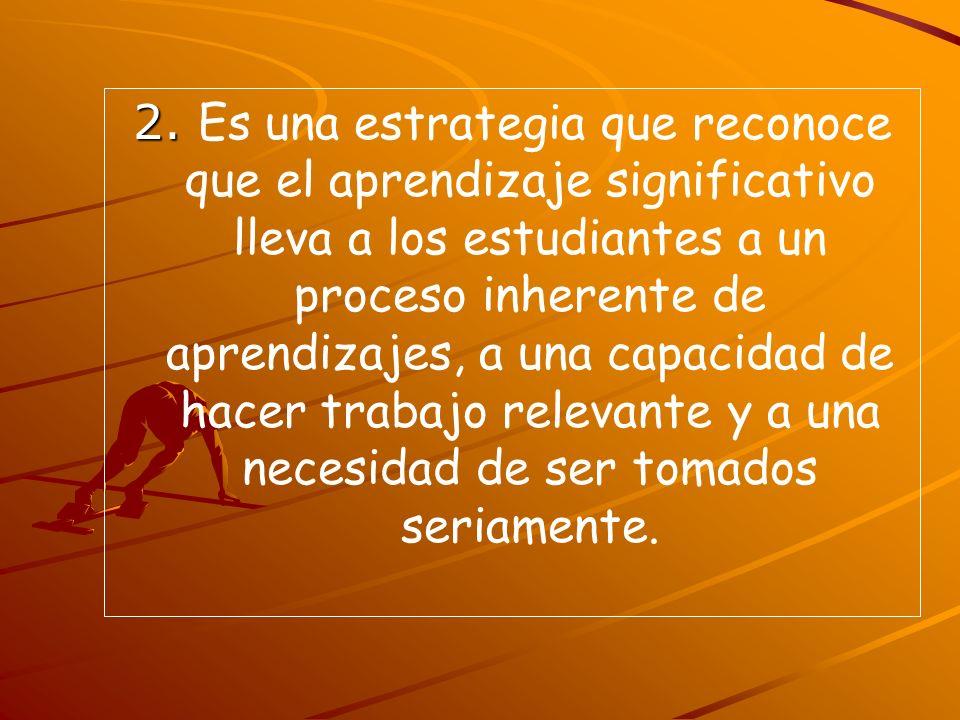 2. 2. Es una estrategia que reconoce que el aprendizaje significativo lleva a los estudiantes a un proceso inherente de aprendizajes, a una capacidad