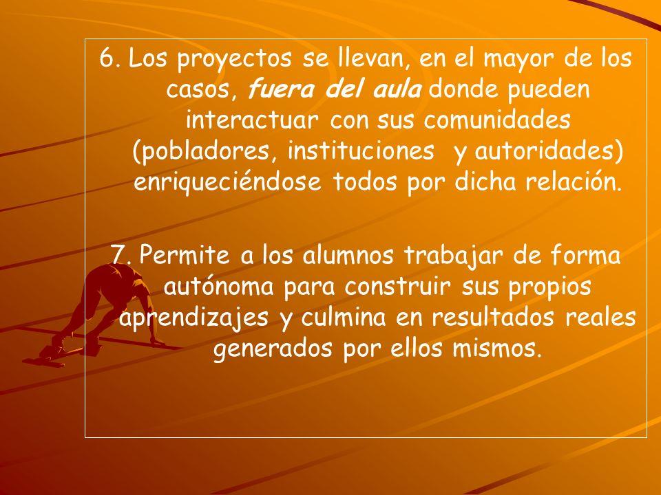 6. Los proyectos se llevan, en el mayor de los casos, fuera del aula donde pueden interactuar con sus comunidades (pobladores, instituciones y autorid