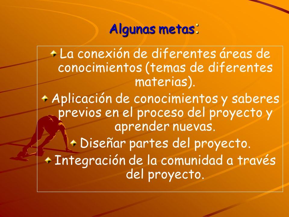 Algunas metas : La conexión de diferentes áreas de conocimientos (temas de diferentes materias). Aplicación de conocimientos y saberes previos en el p
