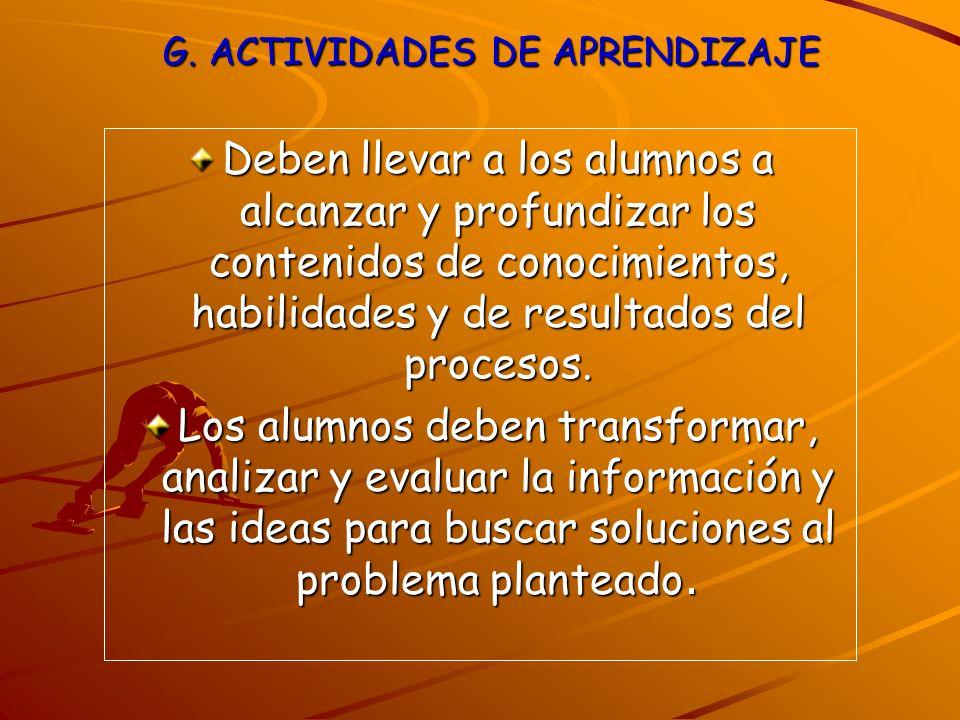 G. ACTIVIDADES DE APRENDIZAJE Deben llevar a los alumnos a alcanzar y profundizar los contenidos de conocimientos, habilidades y de resultados del pro