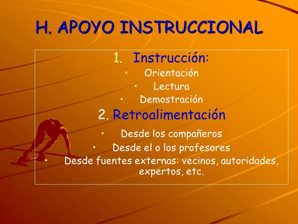 H. APOYO INSTRUCCIONAL 1. 1.Instrucción: Orientación Lectura Demostración 2. Retroalimentación Desde los compañeros Desde el o los profesores Desde fu