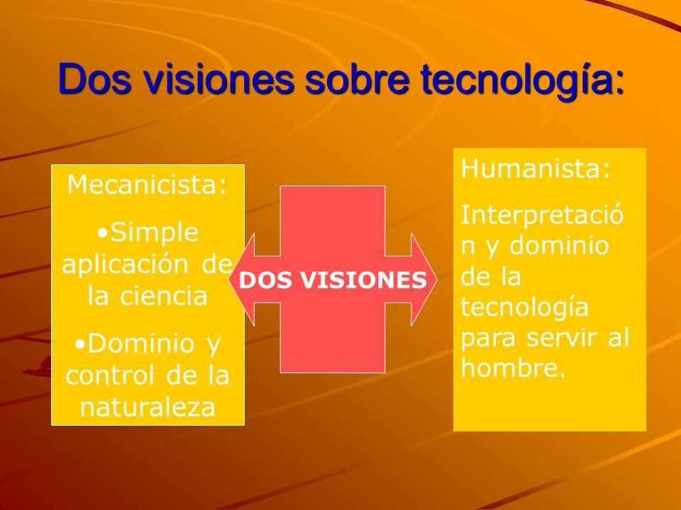Dos visiones sobre tecnología: Mecanicista: Simple aplicación de la ciencia Dominio y control de la naturaleza Humanista: Interpretació n y dominio de