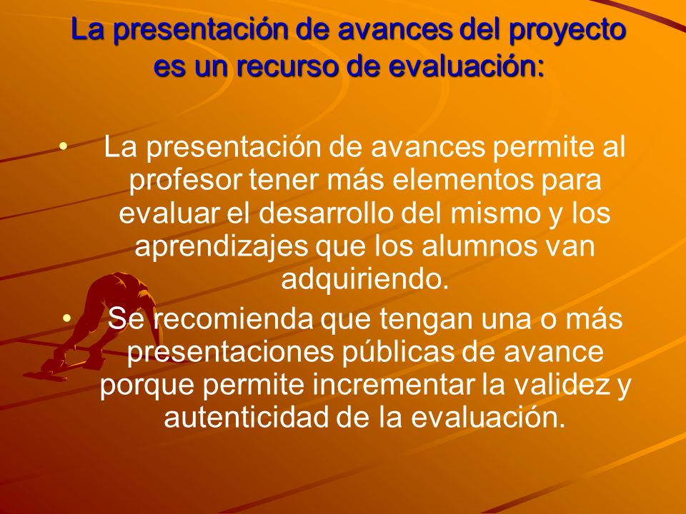 La presentación de avances del proyecto es un recurso de evaluación: La presentación de avances permite al profesor tener más elementos para evaluar e