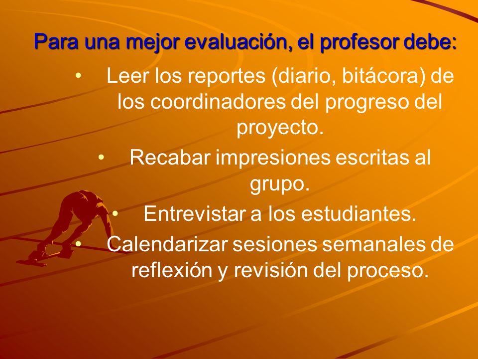 Para una mejor evaluación, el profesor debe: Leer los reportes (diario, bitácora) de los coordinadores del progreso del proyecto. Recabar impresiones