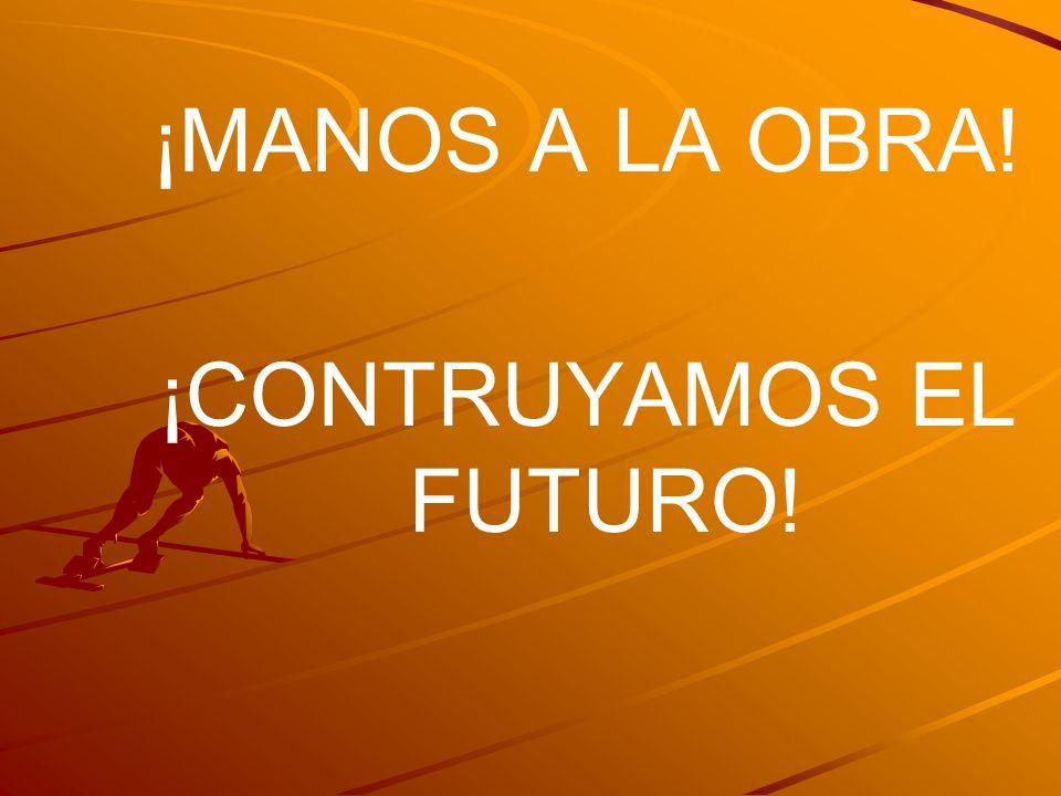 ¡MANOS A LA OBRA! ¡CONTRUYAMOS EL FUTURO!