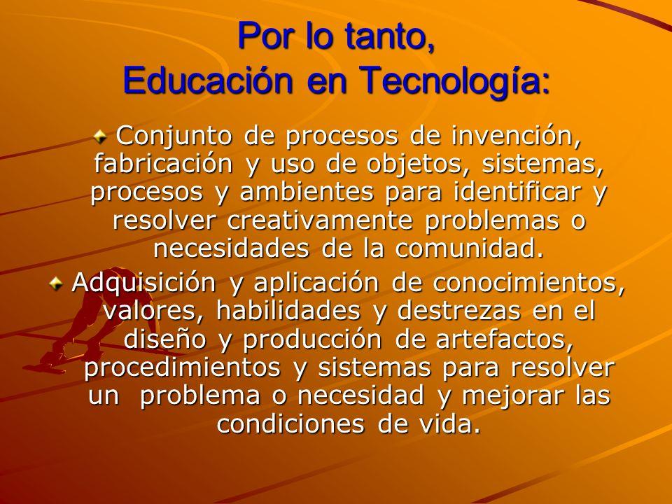 Por lo tanto, Educación en Tecnología: Conjunto de procesos de invención, fabricación y uso de objetos, sistemas, procesos y ambientes para identifica
