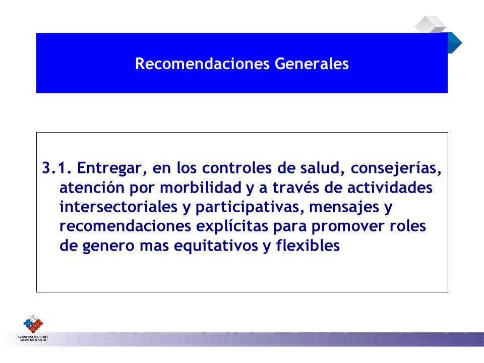 Recomendaciones Generales 3.1. Entregar, en los controles de salud, consejerías, atención por morbilidad y a través de actividades intersectoriales y