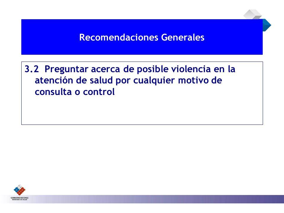 RECOMENDACIONES GENERALES 3.2 Preguntar acerca de posible violencia en la atención de salud por cualquier motivo de consulta o control Recomendaciones