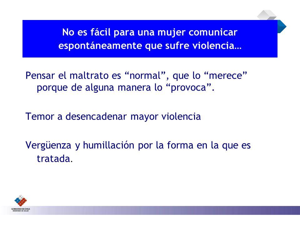 No es fácil para una mujer comunicar espontáneamente que sufre violencia… Pensar el maltrato es normal, que lo merece porque de alguna manera lo provo