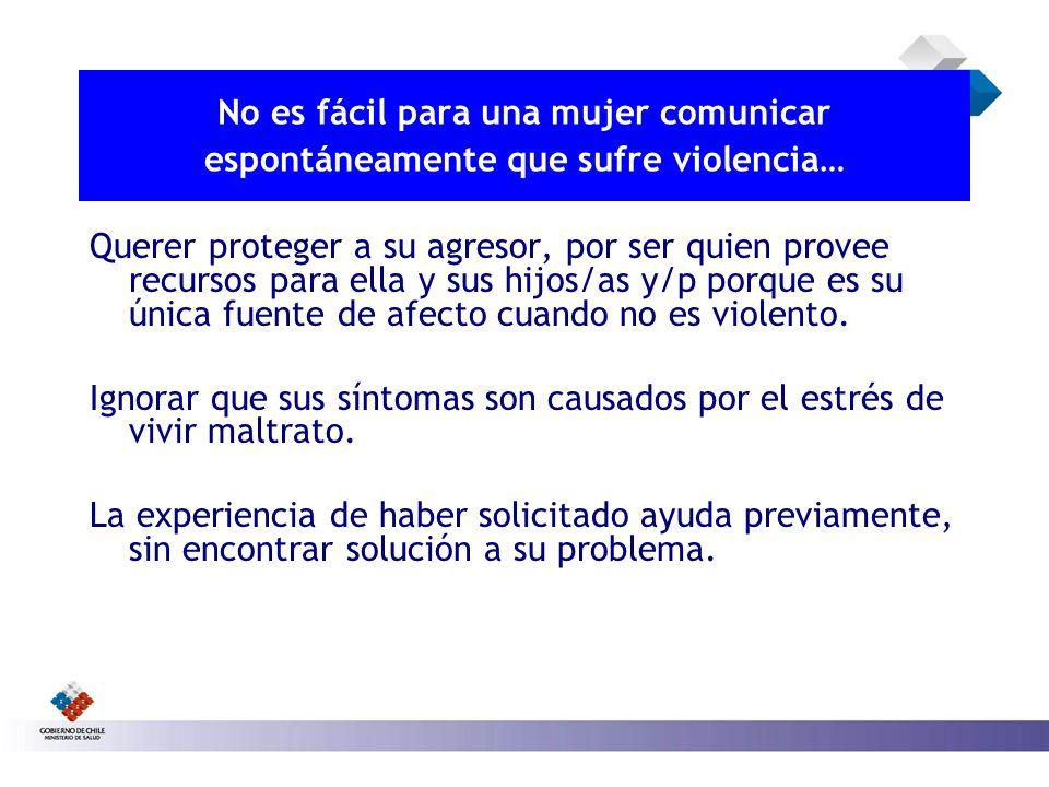 No es fácil para una mujer comunicar espontáneamente que sufre violencia… Querer proteger a su agresor, por ser quien provee recursos para ella y sus