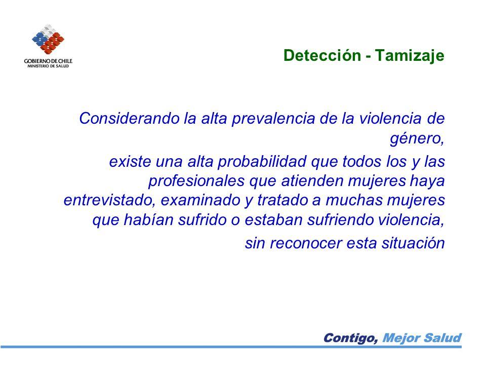 Detección - Tamizaje Considerando la alta prevalencia de la violencia de género, existe una alta probabilidad que todos los y las profesionales que at