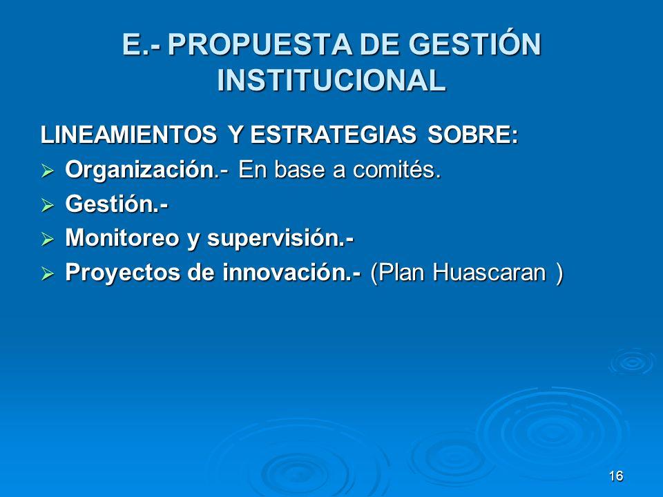 16 E.- PROPUESTA DE GESTIÓN INSTITUCIONAL LINEAMIENTOS Y ESTRATEGIAS SOBRE: Organización.- En base a comités. Organización.- En base a comités. Gestió
