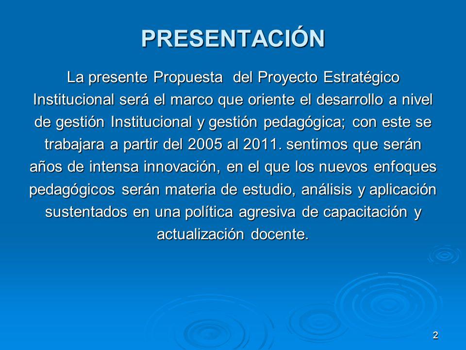2 PRESENTACIÓN La presente Propuesta del Proyecto Estratégico Institucional será el marco que oriente el desarrollo a nivel de gestión Institucional y