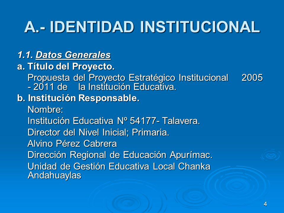 4 A.- IDENTIDAD INSTITUCIONAL 1.1. Datos Generales a. Título del Proyecto. Propuesta del Proyecto Estratégico Institucional 2005 - 2011 de la Instituc
