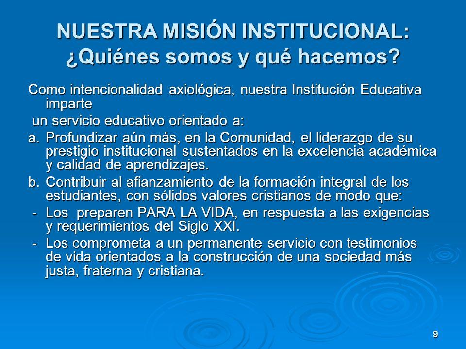 9 NUESTRA MISIÓN INSTITUCIONAL: ¿Quiénes somos y qué hacemos? Como intencionalidad axiológica, nuestra Institución Educativa imparte un servicio educa
