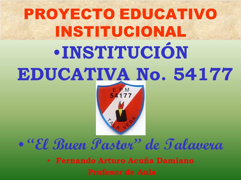 PROYECTO EDUCATIVO INSTITUCIONAL INSTITUCIÓN EDUCATIVA No. 54177 El Buen Pastor de Talavera Fernando Arturo Acuña Damiano Profesor de Aula