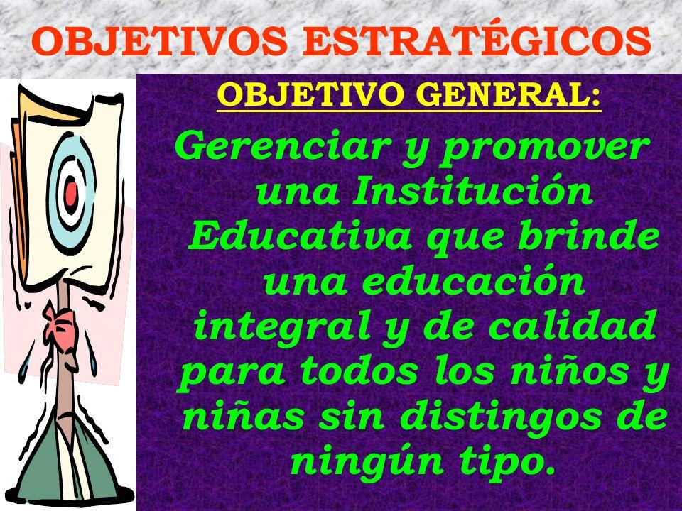 OBJETIVOS ESTRATÉGICOS OBJETIVO GENERAL: Gerenciar y promover una Institución Educativa que brinde una educación integral y de calidad para todos los