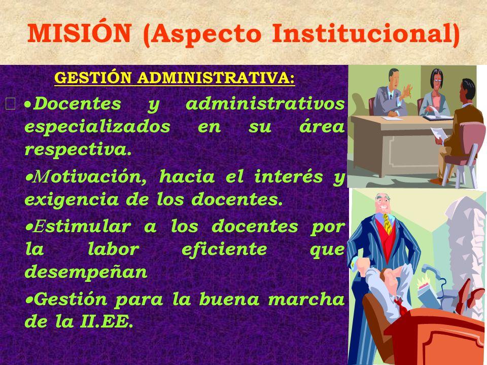 MISIÓN (Aspecto Institucional) GESTIÓN ADMINISTRATIVA: Docentes y administrativos especializados en su área respectiva. otivación, hacia el interés y
