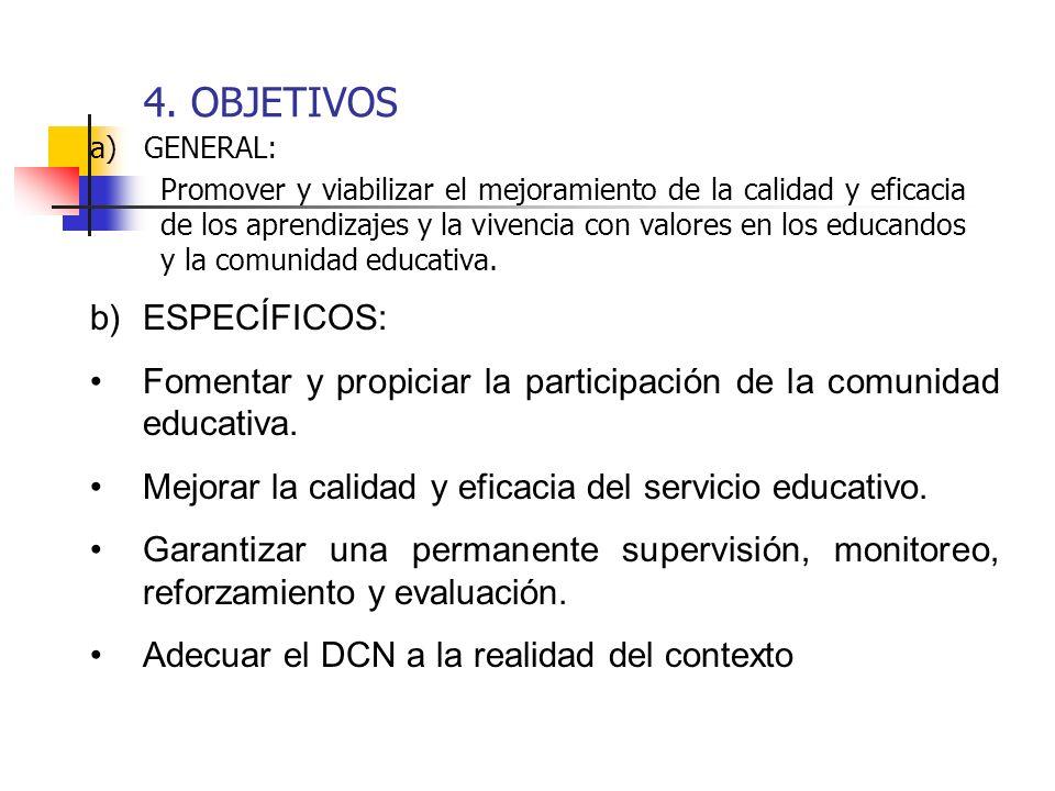 4. OBJETIVOS a) GENERAL: Promover y viabilizar el mejoramiento de la calidad y eficacia de los aprendizajes y la vivencia con valores en los educandos