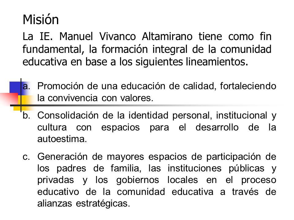 Misión La IE. Manuel Vivanco Altamirano tiene como fin fundamental, la formación integral de la comunidad educativa en base a los siguientes lineamien