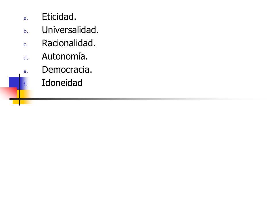 a. Eticidad. b. Universalidad. c. Racionalidad. d. Autonomía. e. Democracia. f. Idoneidad