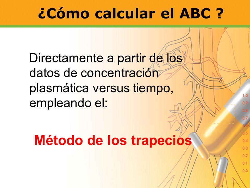 ¿Cómo calcular el ABC ? Directamente a partir de los datos de concentración plasmática versus tiempo, empleando el: Método de los trapecios