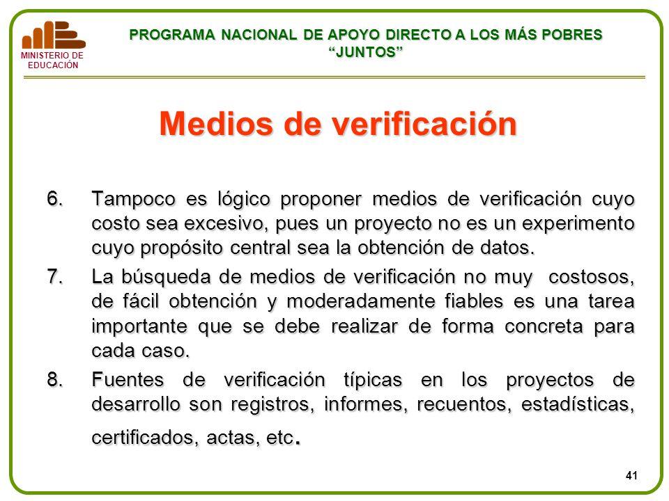 MINISTERIO DE EDUCACIÓN PROGRAMA NACIONAL DE APOYO DIRECTO A LOS MÁS POBRES JUNTOS Medios de verificación 6.Tampoco es lógico proponer medios de verif