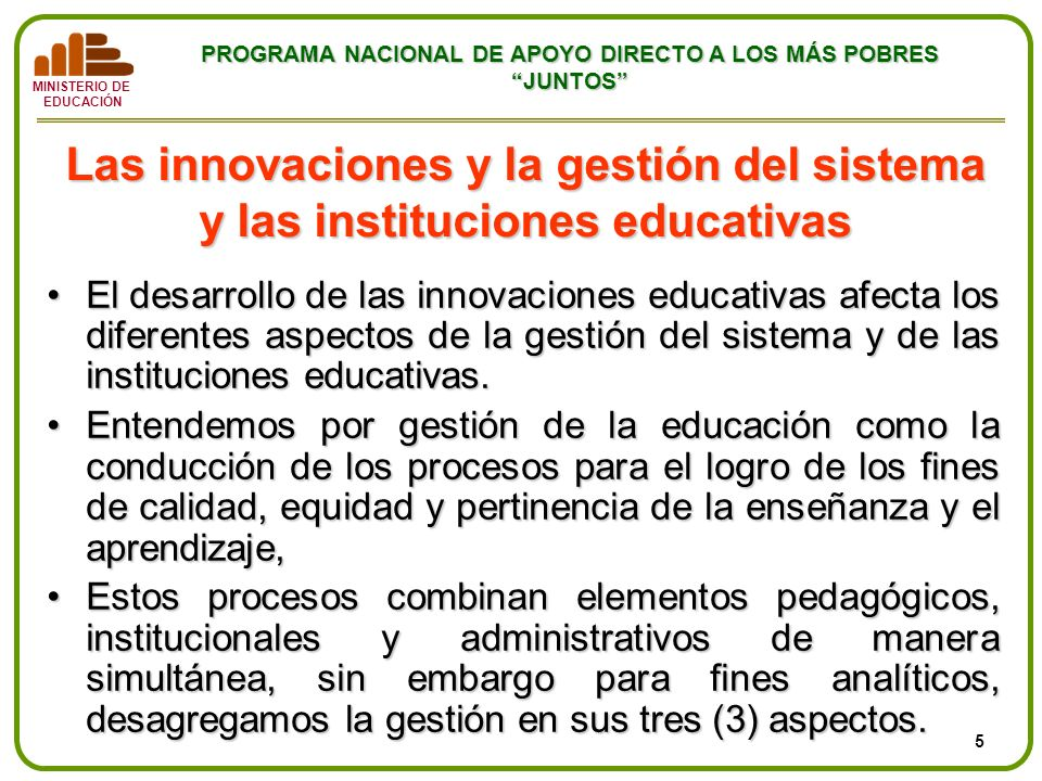 MINISTERIO DE EDUCACIÓN PROGRAMA NACIONAL DE APOYO DIRECTO A LOS MÁS POBRES JUNTOS Las innovaciones y la gestión del sistema y las instituciones educa
