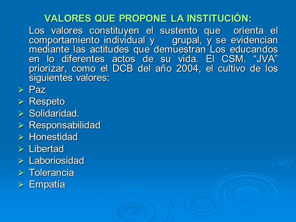 VALORES QUE PROPONE LA INSTITUCIÓN: Los valores constituyen el sustento que orienta el comportamiento individual y grupal, y se evidencian mediante la