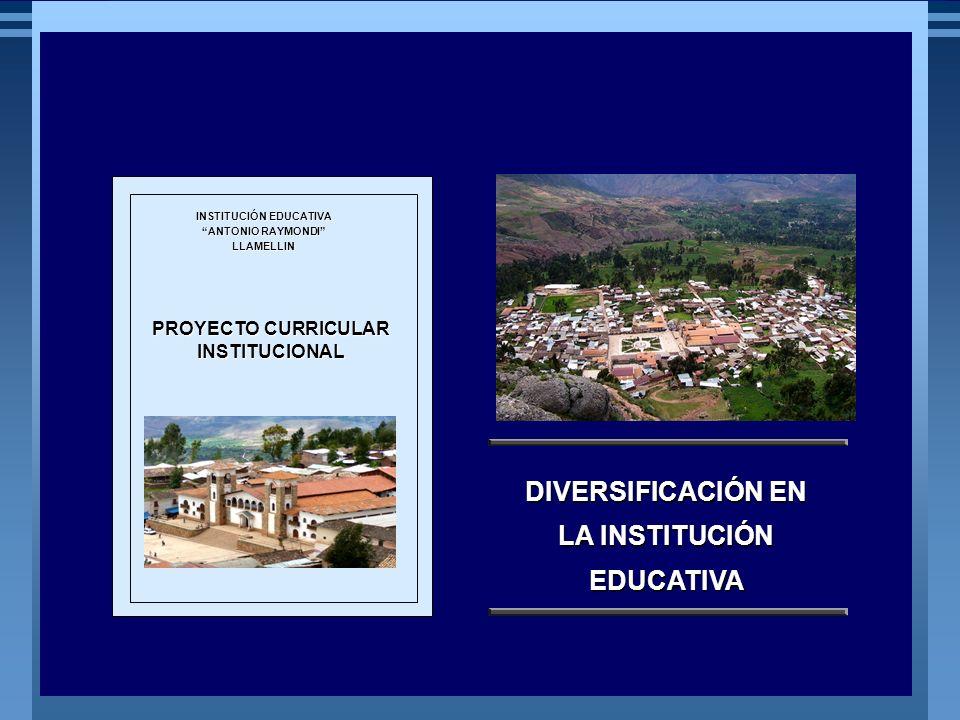 MINISTERIO DE EDUCACIÓN REPÚBLICA DEL PERÚ PROYECTO CURRICULAR INSTITUCIONAL INSTITUCIÓN EDUCATIVA ANTONIO RAYMONDI LLAMELLIN DIVERSIFICACIÓN EN LA IN