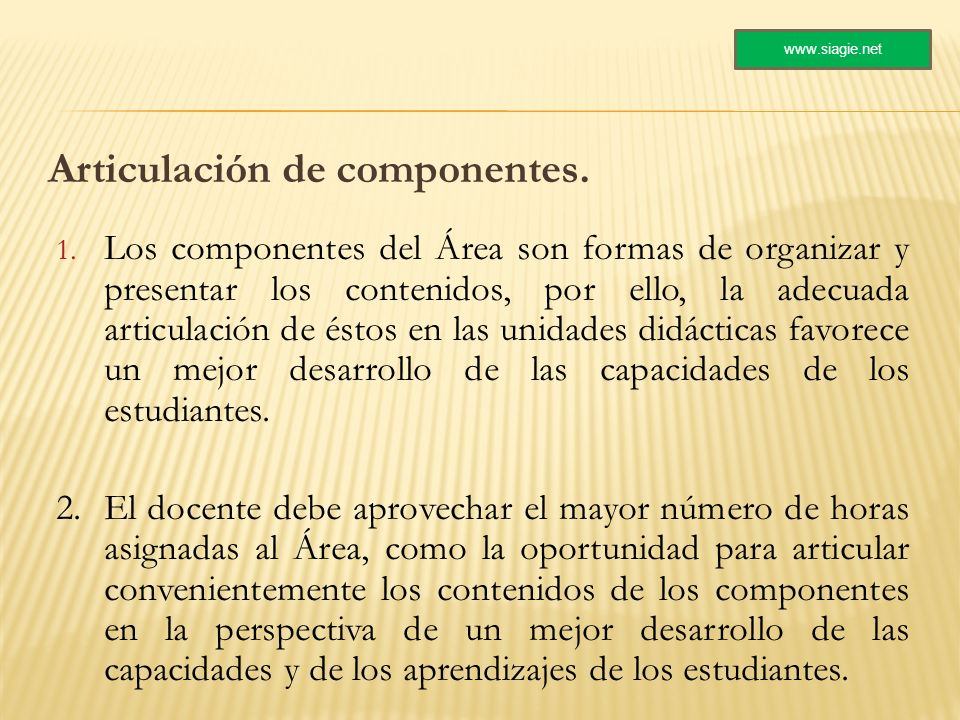 Articulación de componentes. 1. Los componentes del Área son formas de organizar y presentar los contenidos, por ello, la adecuada articulación de ést