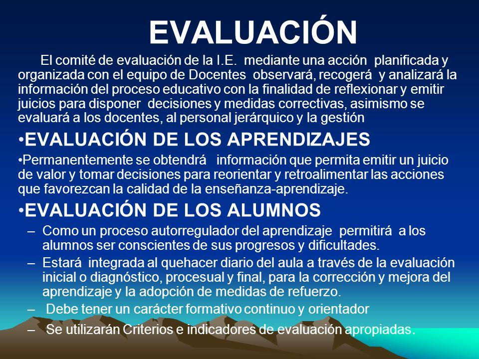 EVALUACIÓN El comité de evaluación de la I.E. mediante una acción planificada y organizada con el equipo de Docentes observará, recogerá y analizará l