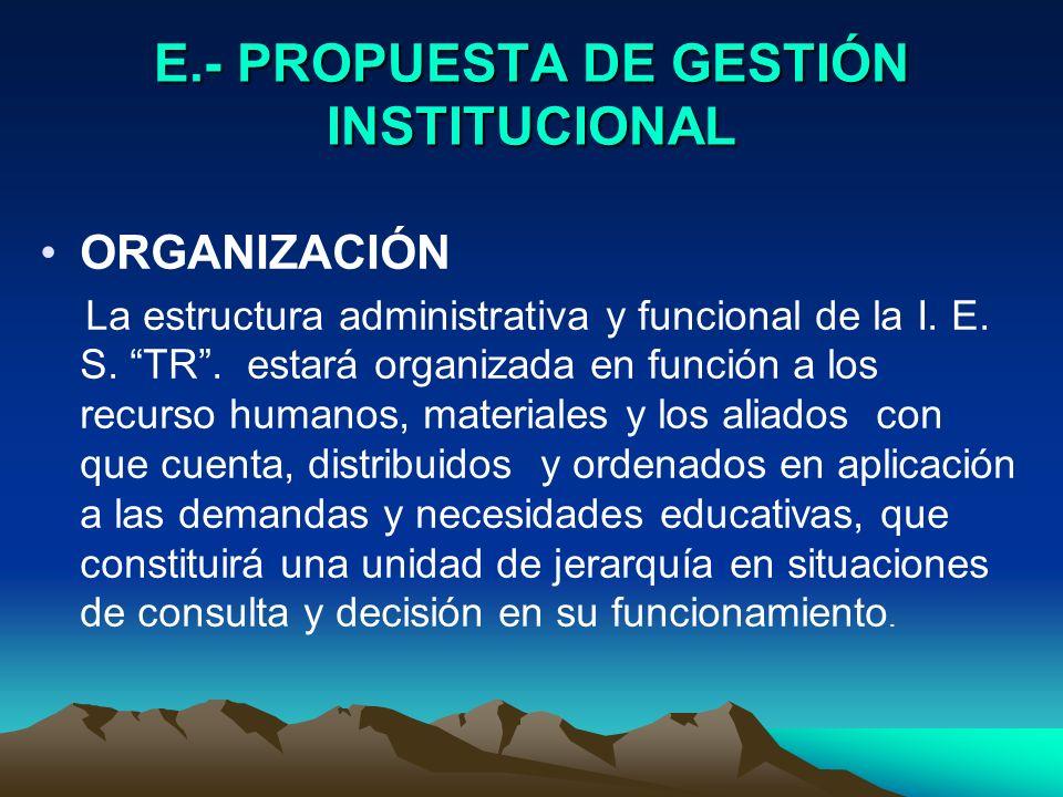 E.- PROPUESTA DE GESTIÓN INSTITUCIONAL ORGANIZACIÓN La estructura administrativa y funcional de la I. E. S. TR. estará organizada en función a los rec
