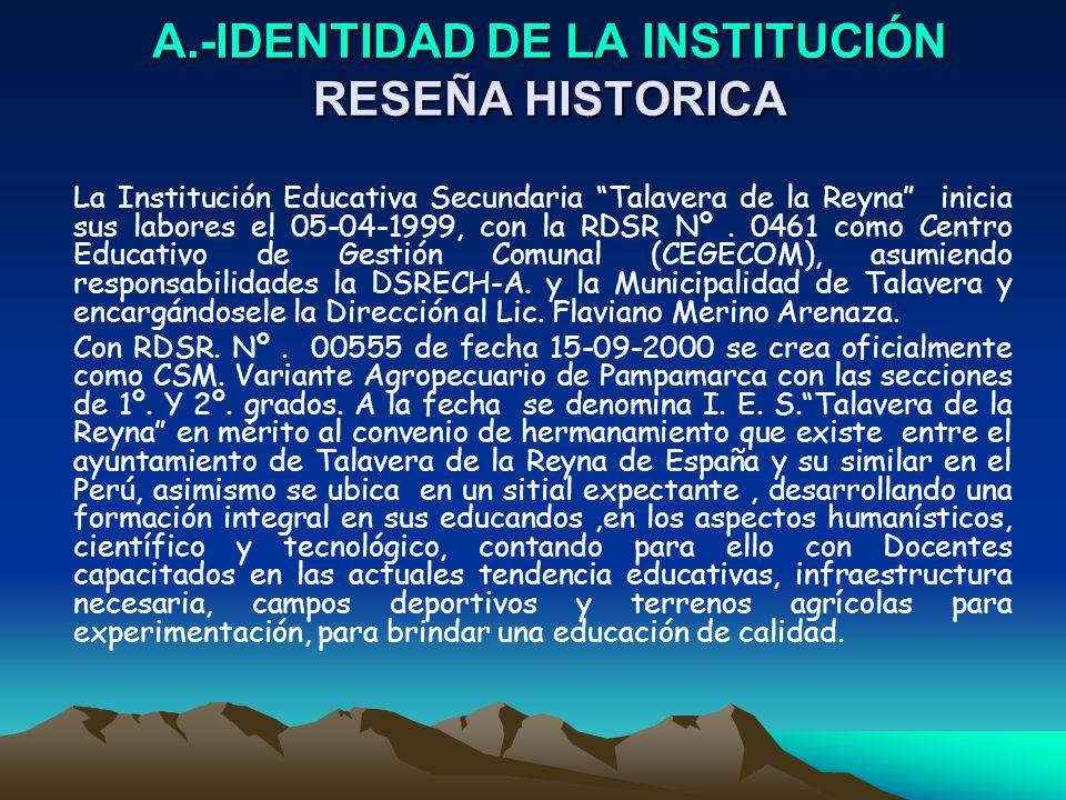 A.-IDENTIDAD DE LA INSTITUCIÓN RESEÑA HISTORICA La Institución Educativa Secundaria Talavera de la Reyna inicia sus labores el 05-04-1999, con la RDSR