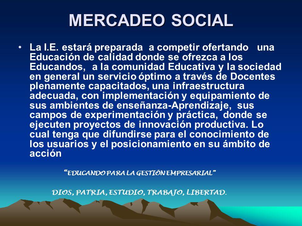 MERCADEO SOCIAL La I.E. estará preparada a competir ofertando una Educación de calidad donde se ofrezca a los Educandos, a la comunidad Educativa y la
