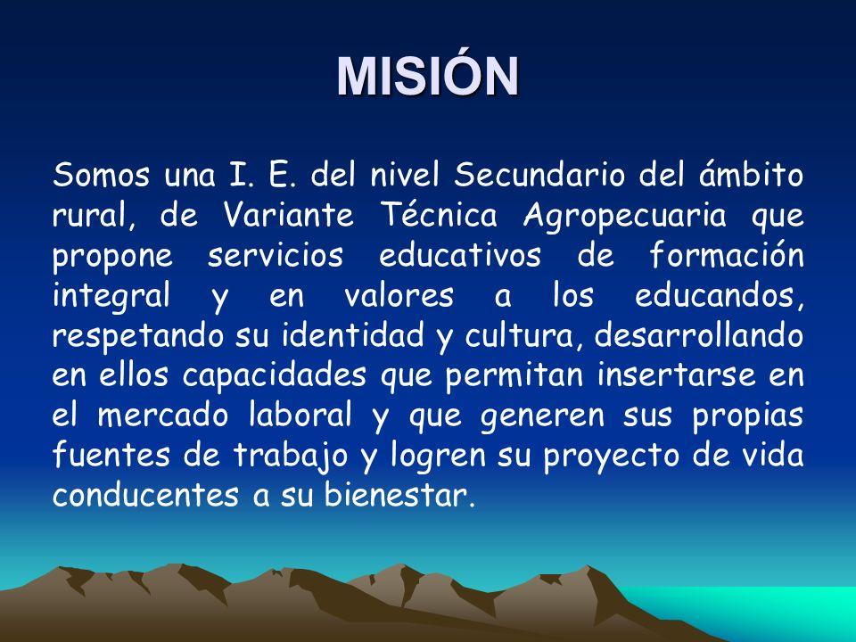 MISIÓN Somos una I. E. del nivel Secundario del ámbito rural, de Variante Técnica Agropecuaria que propone servicios educativos de formación integral