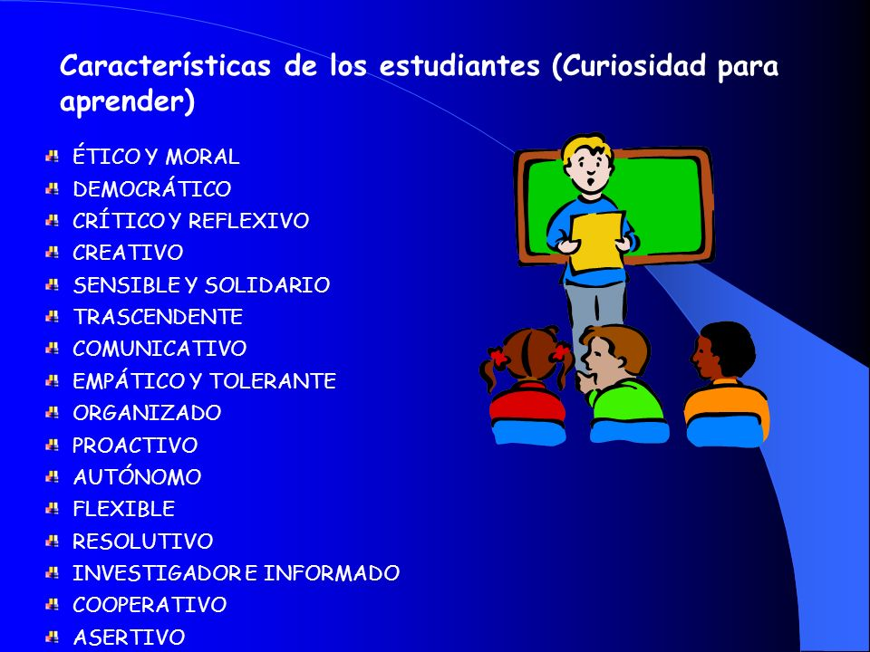 Características de los estudiantes (Curiosidad para aprender) ÉTICO Y MORAL DEMOCRÁTICO CRÍTICO Y REFLEXIVO CREATIVO SENSIBLE Y SOLIDARIO TRASCENDENTE COMUNICATIVO EMPÁTICO Y TOLERANTE ORGANIZADO PROACTIVO AUTÓNOMO FLEXIBLE RESOLUTIVO INVESTIGADOR E INFORMADO COOPERATIVO ASERTIVO