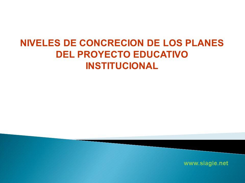 www.siagie.net NIVELES DE CONCRECION DE LOS PLANES DEL PROYECTO EDUCATIVO INSTITUCIONAL