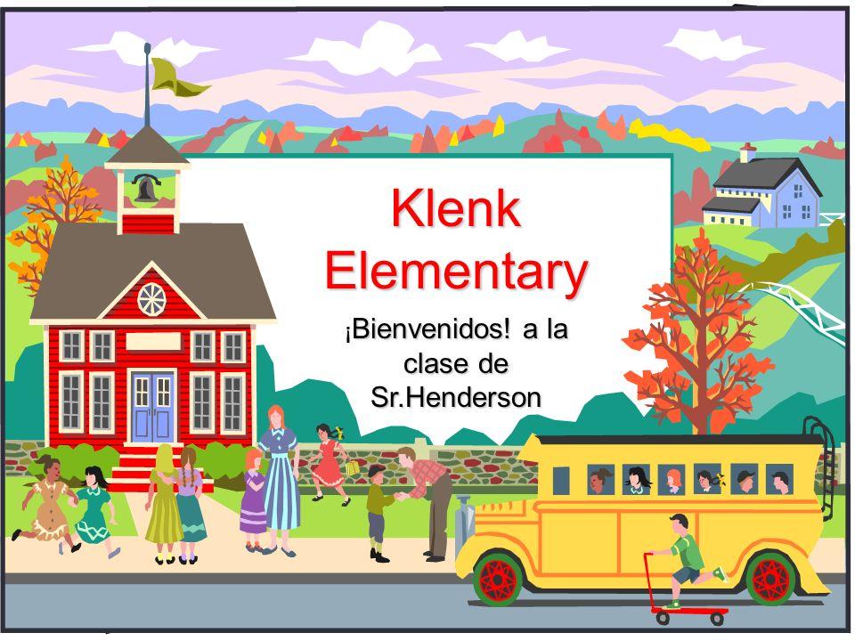Klenk Elementary Bienvenidos! a la clase de Sr.Henderson ¡ Bienvenidos! a la clase de Sr.Henderson