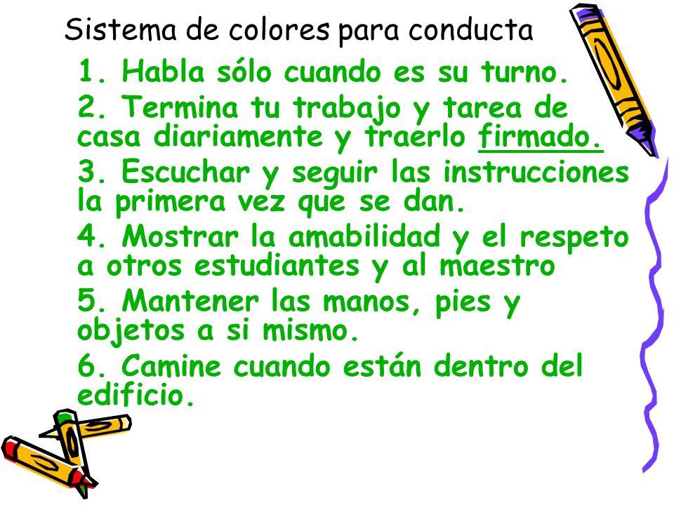 Sistema de colores para conducta 1. Habla sólo cuando es su turno. 2. Termina tu trabajo y tarea de casa diariamente y traerlo firmado. 3. Escuchar y