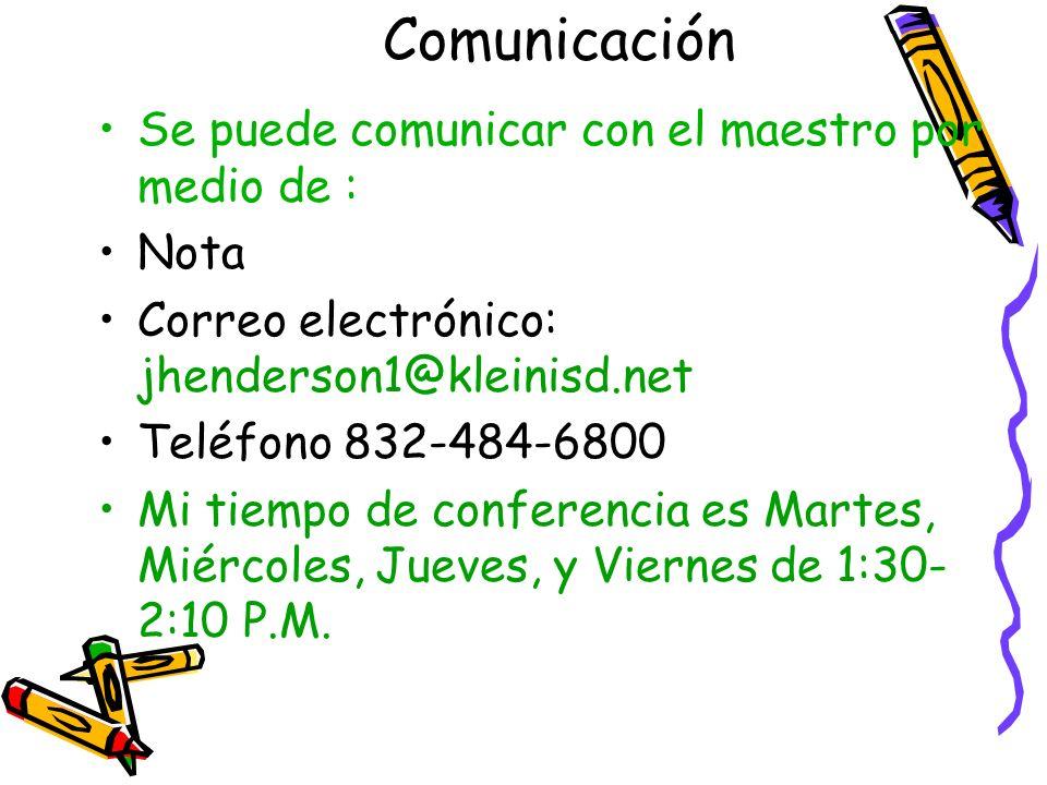 Comunicación Se puede comunicar con el maestro por medio de : Nota Correo electrónico: jhenderson1@kleinisd.net Teléfono 832-484-6800 Mi tiempo de con