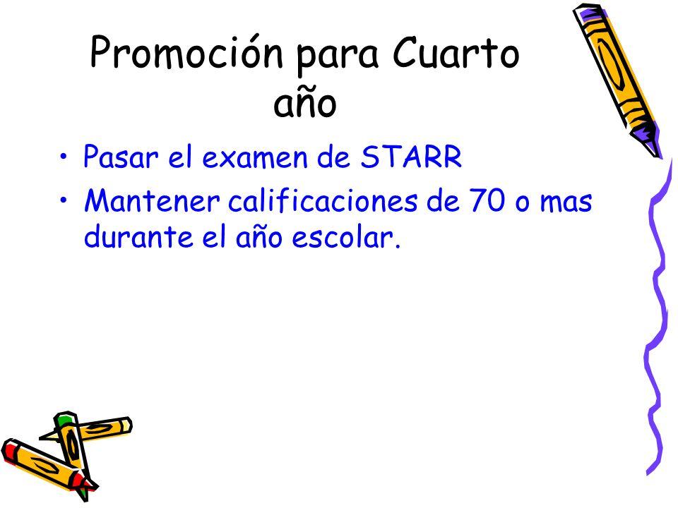 Promoción para Cuarto año Pasar el examen de STARR Mantener calificaciones de 70 o mas durante el año escolar.