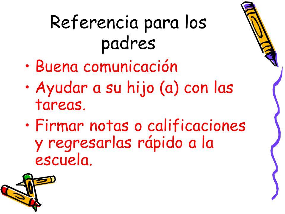 Referencia para los padres Buena comunicación Ayudar a su hijo (a) con las tareas. Firmar notas o calificaciones y regresarlas rápido a la escuela.