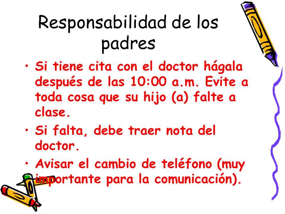 Responsabilidad de los padres Si tiene cita con el doctor hágala después de las 10:00 a.m. Evite a toda cosa que su hijo (a) falte a clase. Si falta,