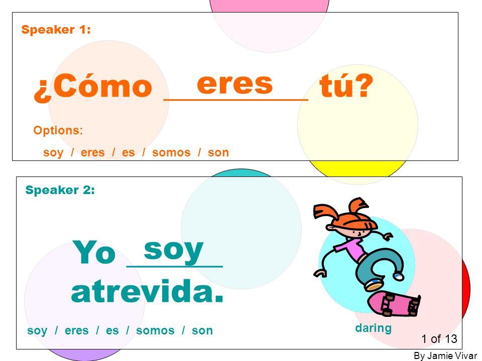 Speaker 1: Speaker 2: ¿Cómo _________ tú. eres Yo ______ atrevida.
