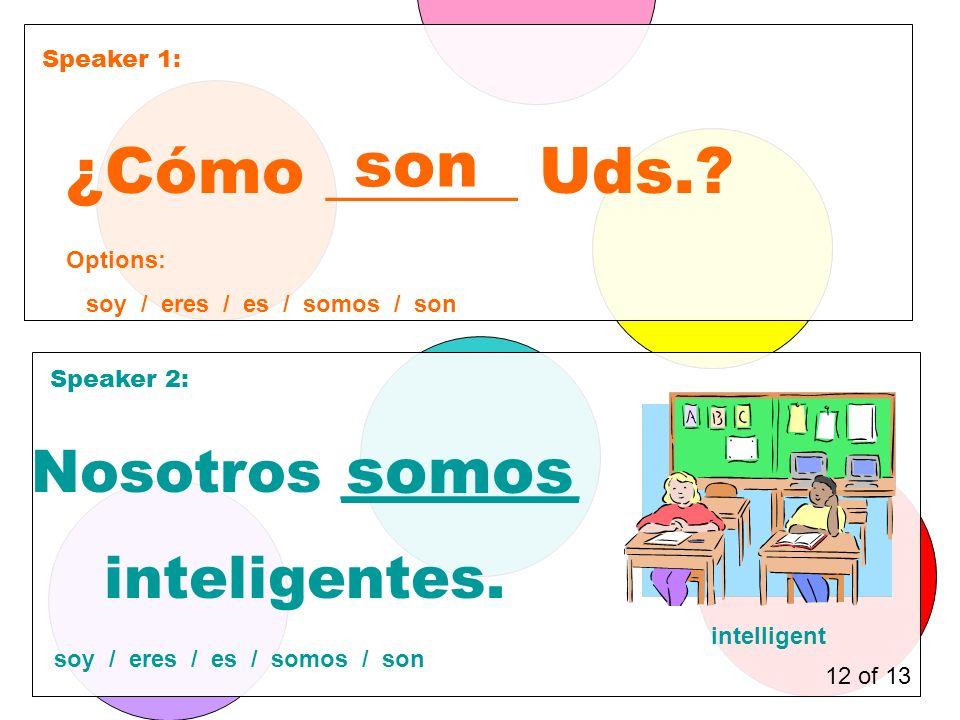 Speaker 1: Speaker 2: ¿Cómo ______ Uds.. son Nosotros ________ inteligentes.
