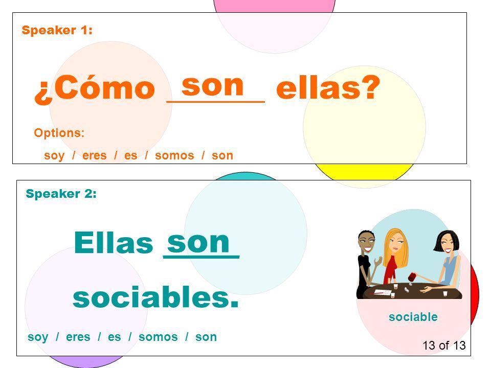 Speaker 1: Speaker 2: ¿Cómo ______ ellas. son Ellas _____ sociables.
