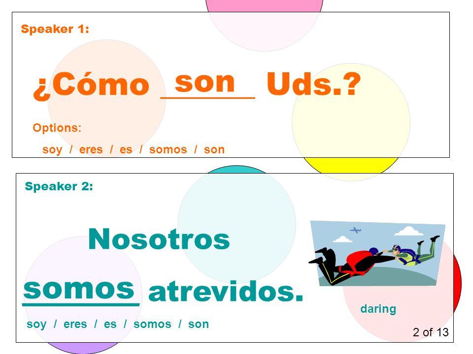 Speaker 1: Speaker 2: ¿Cómo ______ Uds.. son Nosotros ________ atrevidos.