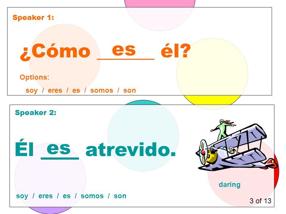 Speaker 1: Speaker 2: ¿Cómo ______ él. es Él ____ atrevido.